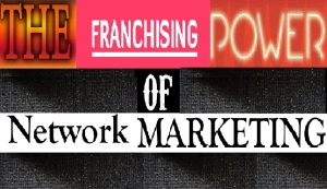 The Franchising Power of Network Marketing