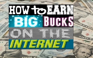 How to Earn BIG Bucks on the Internet