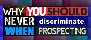 Why You Should Never Discriminate When Prospecting
